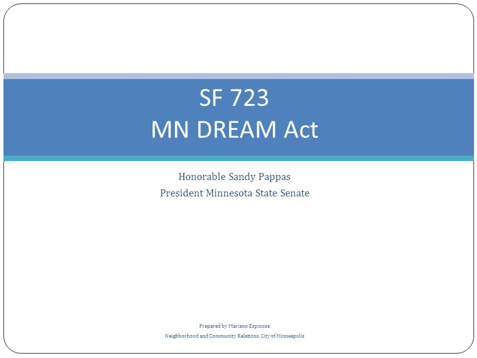 Honorable Sandy Pappas President Minnesota State Senate Prepared by Mariano Espinoza Neighborhood and Community Relations, City of Minneapolis SF 723 MN DREAM Act