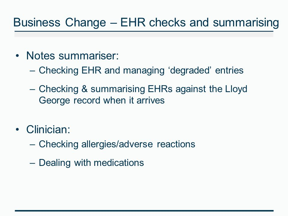 Business Change – EHR checks and summarising Notes summariser: –Checking EHR and managing 'degraded' entries –Checking & summarising EHRs against the Lloyd George record when it arrives Clinician: –Checking allergies/adverse reactions –Dealing with medications