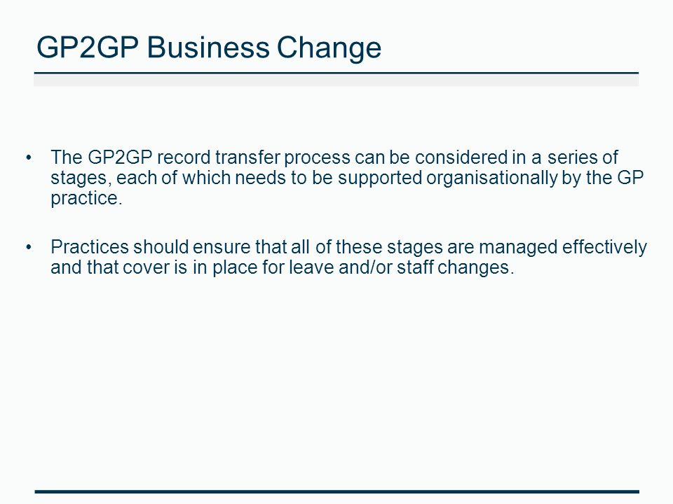 GP2GP Business Change The GP2GP record transfer process can be considered in a series of stages, each of which needs to be supported organisationally by the GP practice.