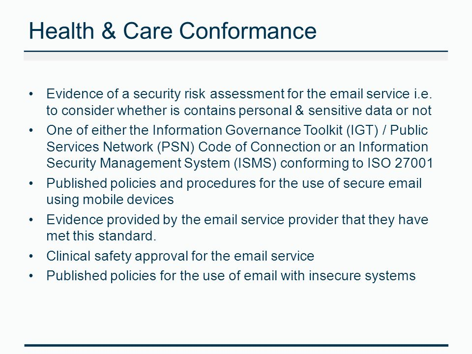 Interoperability - How it will work Secure email will communicate via the Government Secure Intranet (GSi) / PSN infrastructure All email services will need to conform to pan- government standards The HSCIC will create and administer 3 domains: –@orgname.nhs.net / @nhs.net – NHSmail –@orgname.secure.nhs.uk – Secure NHS systems –TBC – Secure care systems