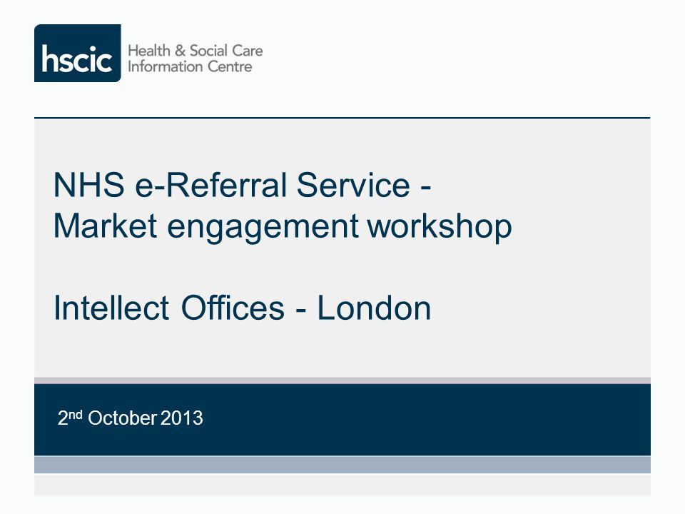 NHS e-Referral Service - Market engagement workshop Intellect Offices - London 2 nd October 2013