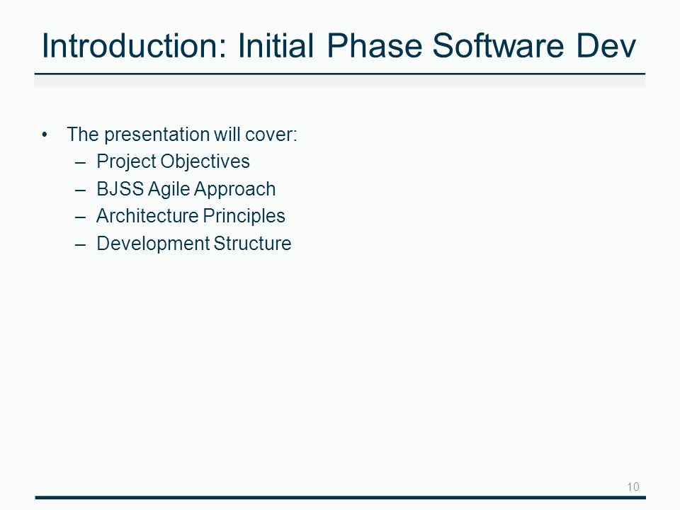 Introduction: Initial Phase Software Dev The presentation will cover: –Project Objectives –BJSS Agile Approach –Architecture Principles –Development Structure 10