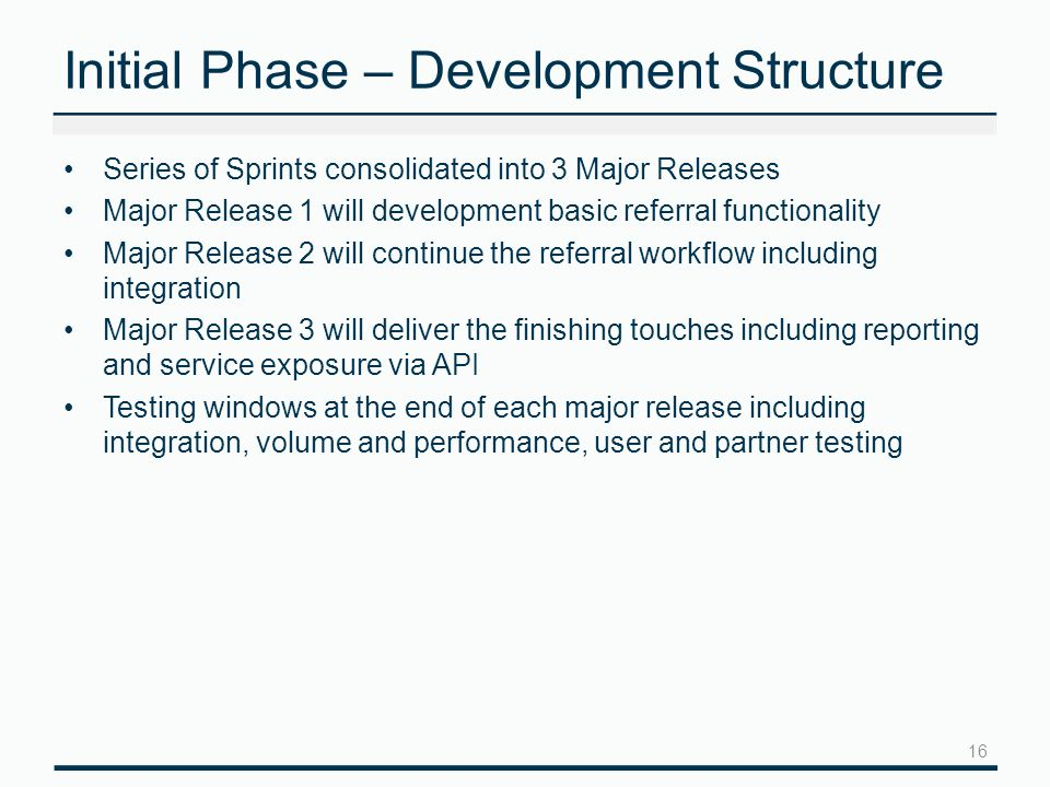 Initial Phase – Development Structure Series of Sprints consolidated into 3 Major Releases Major Release 1 will development basic referral functionality Major Release 2 will continue the referral workflow including integration Major Release 3 will deliver the finishing touches including reporting and service exposure via API Testing windows at the end of each major release including integration, volume and performance, user and partner testing 16