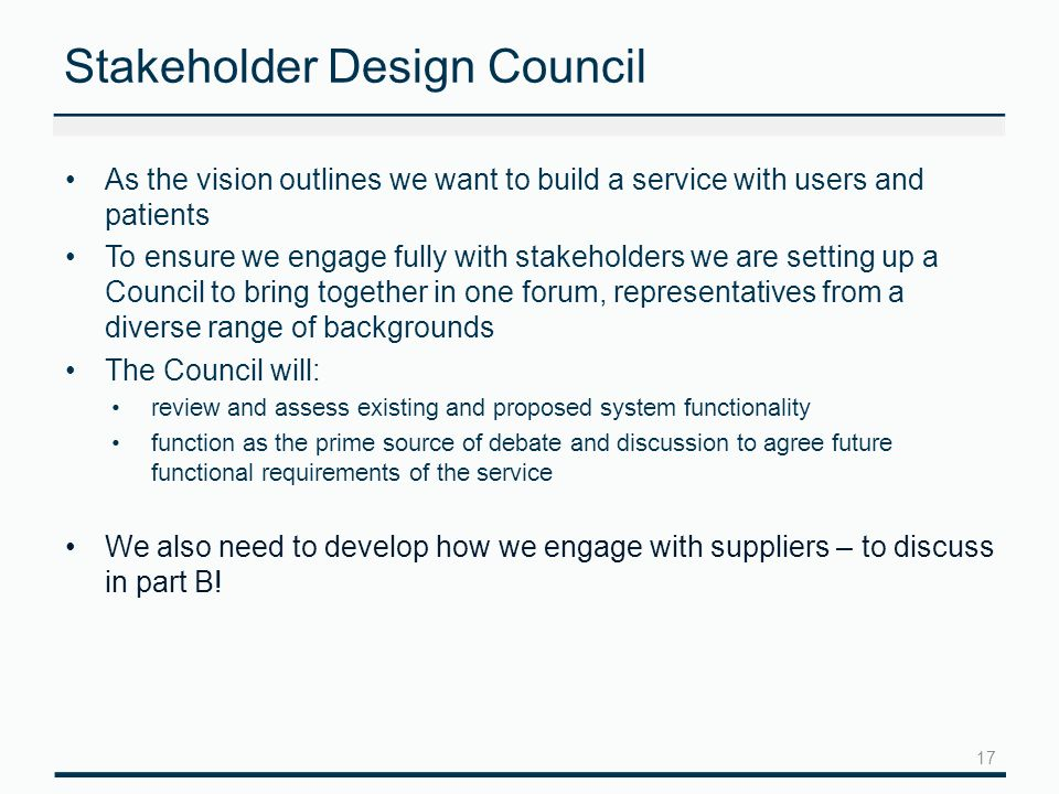 Stakeholder Design Council As the vision outlines we want to build a service with users and patients To ensure we engage fully with stakeholders we are setting up a Council to bring together in one forum, representatives from a diverse range of backgrounds The Council will: review and assess existing and proposed system functionality function as the prime source of debate and discussion to agree future functional requirements of the service We also need to develop how we engage with suppliers – to discuss in part B.