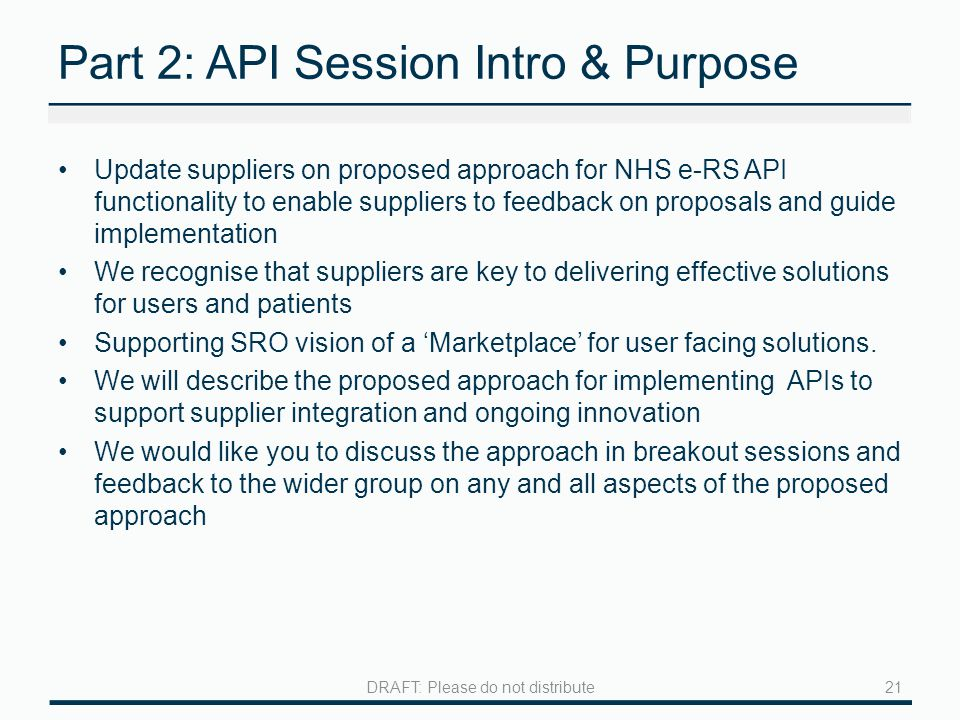 Part 2: API Session Intro & Purpose Update suppliers on proposed approach for NHS e-RS API functionality to enable suppliers to feedback on proposals and guide implementation We recognise that suppliers are key to delivering effective solutions for users and patients Supporting SRO vision of a 'Marketplace' for user facing solutions.