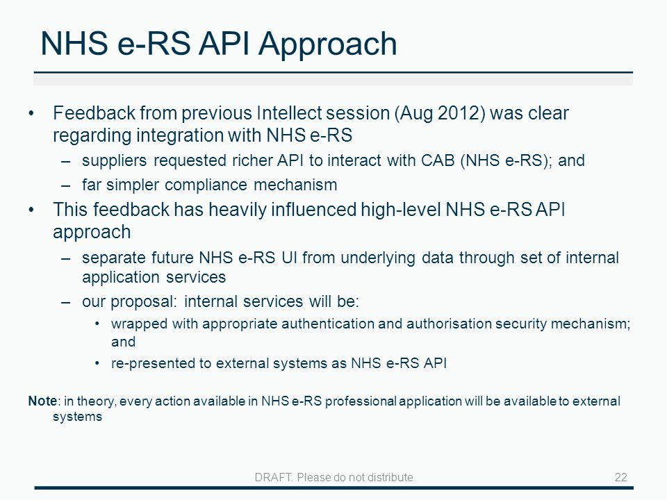 NHS e-RS API Approach Feedback from previous Intellect session (Aug 2012) was clear regarding integration with NHS e-RS –suppliers requested richer API to interact with CAB (NHS e-RS); and –far simpler compliance mechanism This feedback has heavily influenced high-level NHS e-RS API approach –separate future NHS e-RS UI from underlying data through set of internal application services –our proposal: internal services will be: wrapped with appropriate authentication and authorisation security mechanism; and re-presented to external systems as NHS e-RS API Note: in theory, every action available in NHS e-RS professional application will be available to external systems 22DRAFT: Please do not distribute