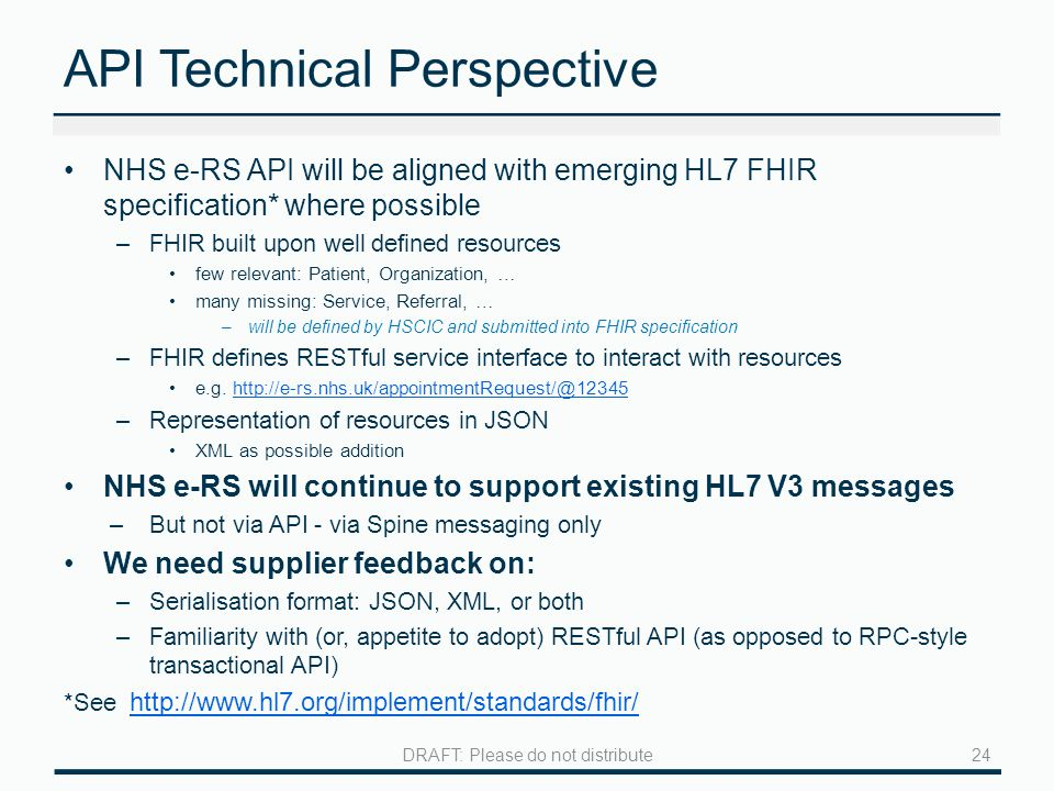 API Technical Perspective NHS e-RS API will be aligned with emerging HL7 FHIR specification* where possible –FHIR built upon well defined resources few relevant: Patient, Organization, … many missing: Service, Referral, … –will be defined by HSCIC and submitted into FHIR specification –FHIR defines RESTful service interface to interact with resources e.g.