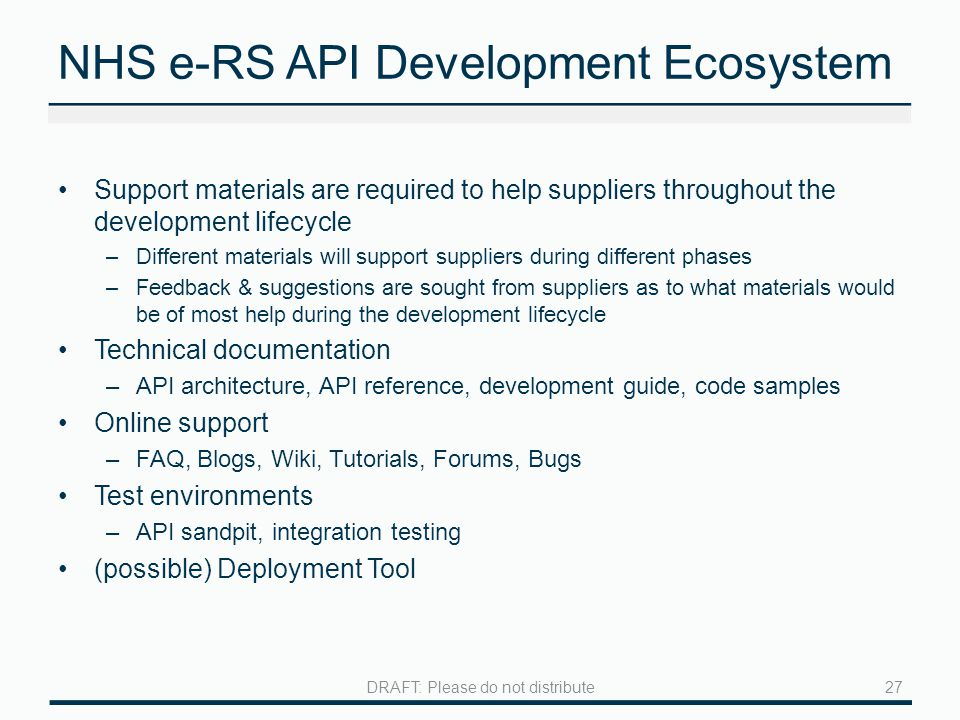 NHS e-RS API Development Ecosystem Support materials are required to help suppliers throughout the development lifecycle –Different materials will support suppliers during different phases –Feedback & suggestions are sought from suppliers as to what materials would be of most help during the development lifecycle Technical documentation –API architecture, API reference, development guide, code samples Online support –FAQ, Blogs, Wiki, Tutorials, Forums, Bugs Test environments –API sandpit, integration testing (possible) Deployment Tool 27DRAFT: Please do not distribute