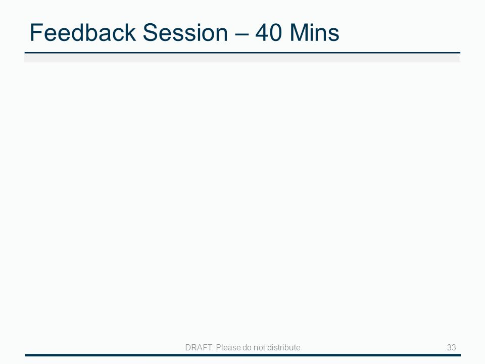 Feedback Session – 40 Mins 33DRAFT: Please do not distribute