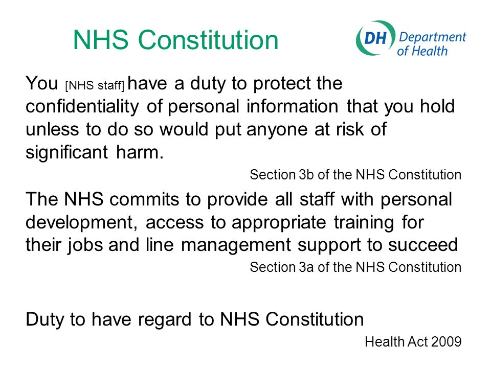 NHS Constitution You [NHS staff] have a duty to protect the confidentiality of personal information that you hold unless to do so would put anyone at