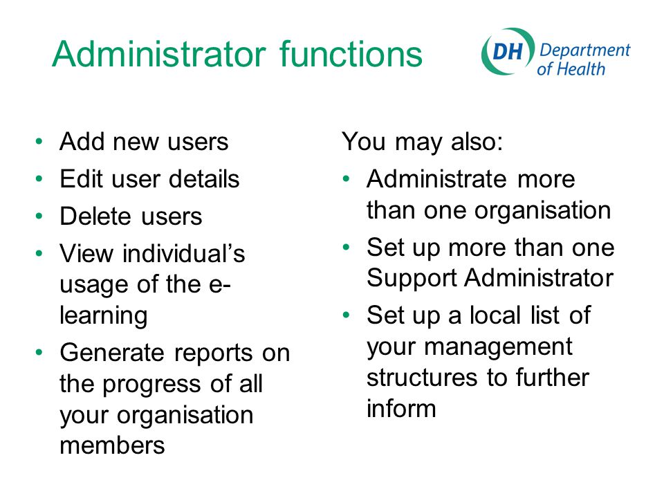 Administrator functions Add new users Edit user details Delete users View individual's usage of the e- learning Generate reports on the progress of al