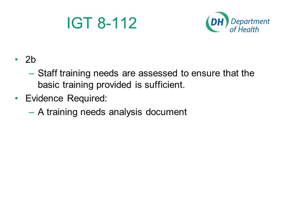 IGT 8-112 2b –Staff training needs are assessed to ensure that the basic training provided is sufficient. Evidence Required: –A training needs analysi