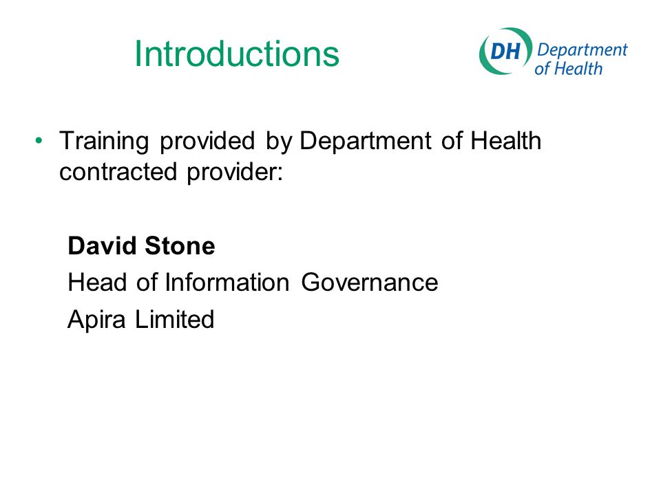 Introductions Training provided by Department of Health contracted provider: David Stone Head of Information Governance Apira Limited
