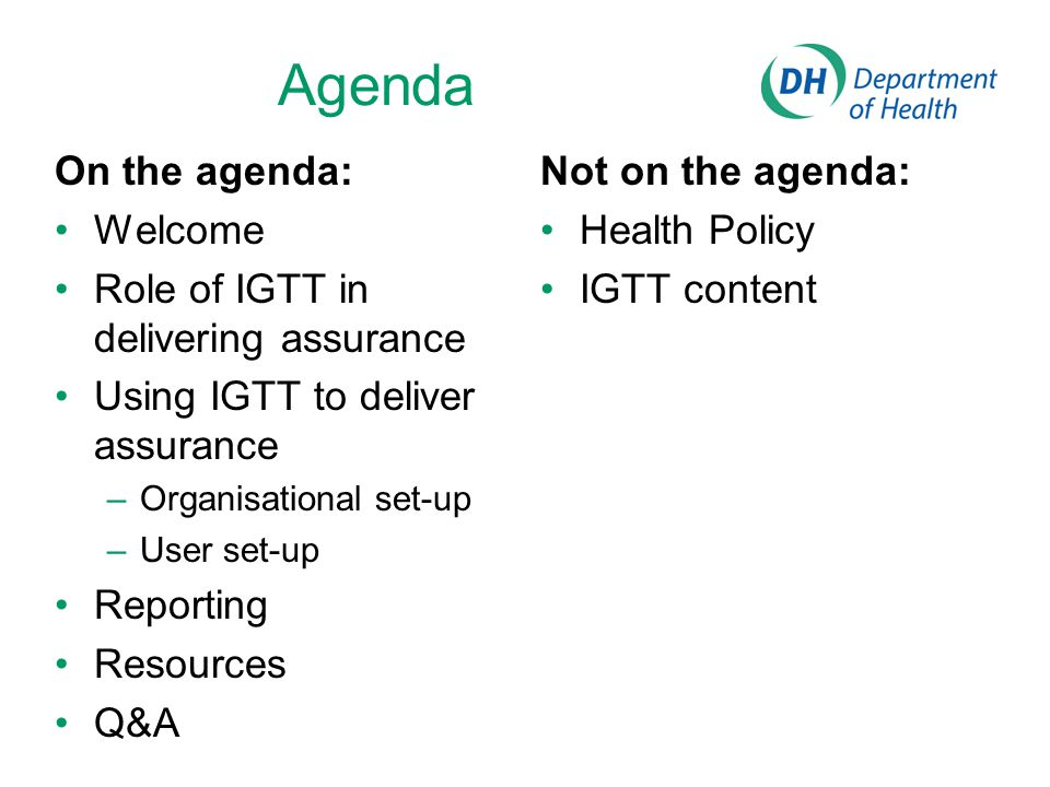Agenda On the agenda: Welcome Role of IGTT in delivering assurance Using IGTT to deliver assurance –Organisational set-up –User set-up Reporting Resou