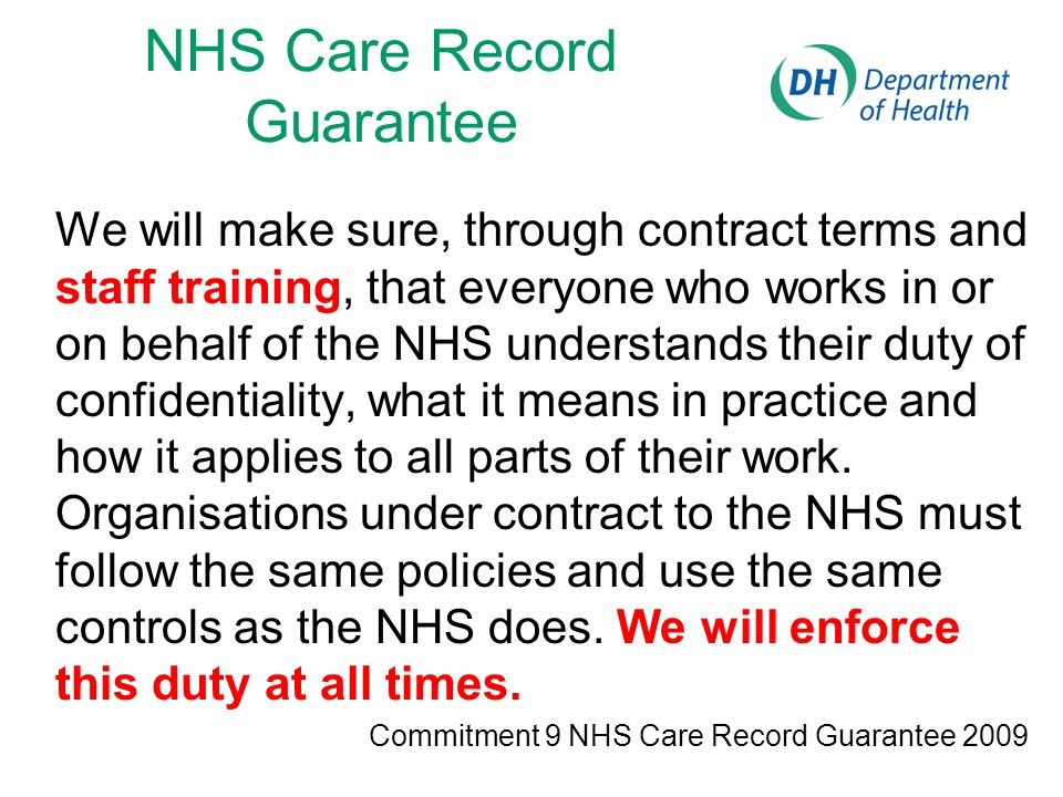 NHS Care Record Guarantee We will make sure, through contract terms and staff training, that everyone who works in or on behalf of the NHS understands