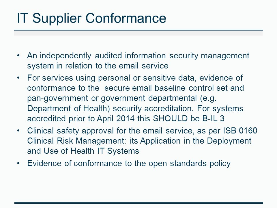 IT Supplier Conformance An independently audited information security management system in relation to the email service For services using personal or sensitive data, evidence of conformance to the secure email baseline control set and pan-government or government departmental (e.g.