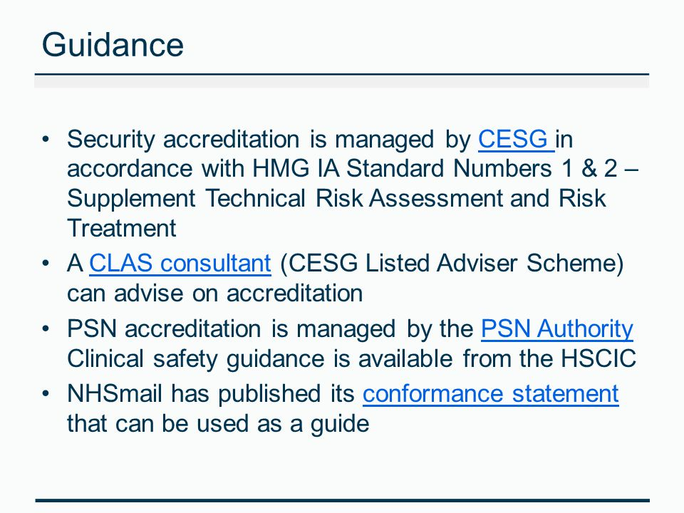 Guidance Security accreditation is managed by CESG in accordance with HMG IA Standard Numbers 1 & 2 – Supplement Technical Risk Assessment and Risk TreatmentCESG A CLAS consultant (CESG Listed Adviser Scheme) can advise on accreditationCLAS consultant PSN accreditation is managed by the PSN Authority Clinical safety guidance is available from the HSCICPSN Authority NHSmail has published its conformance statement that can be used as a guideconformance statement