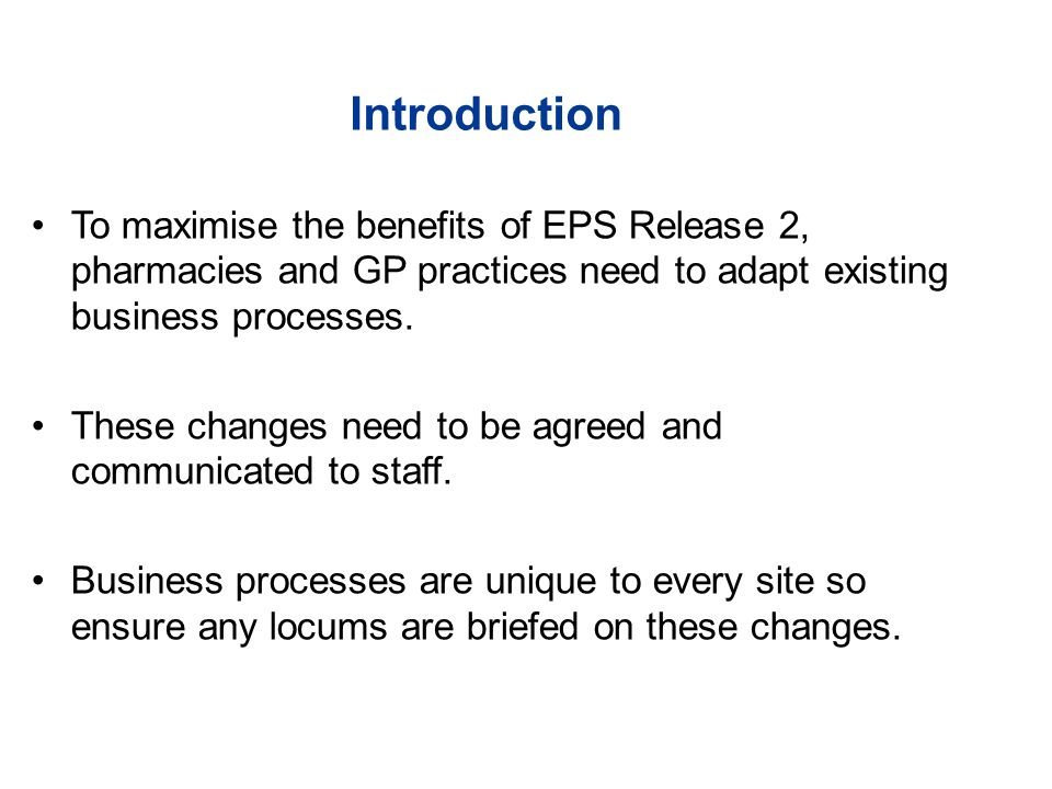 Introduction To maximise the benefits of EPS Release 2, pharmacies and GP practices need to adapt existing business processes.