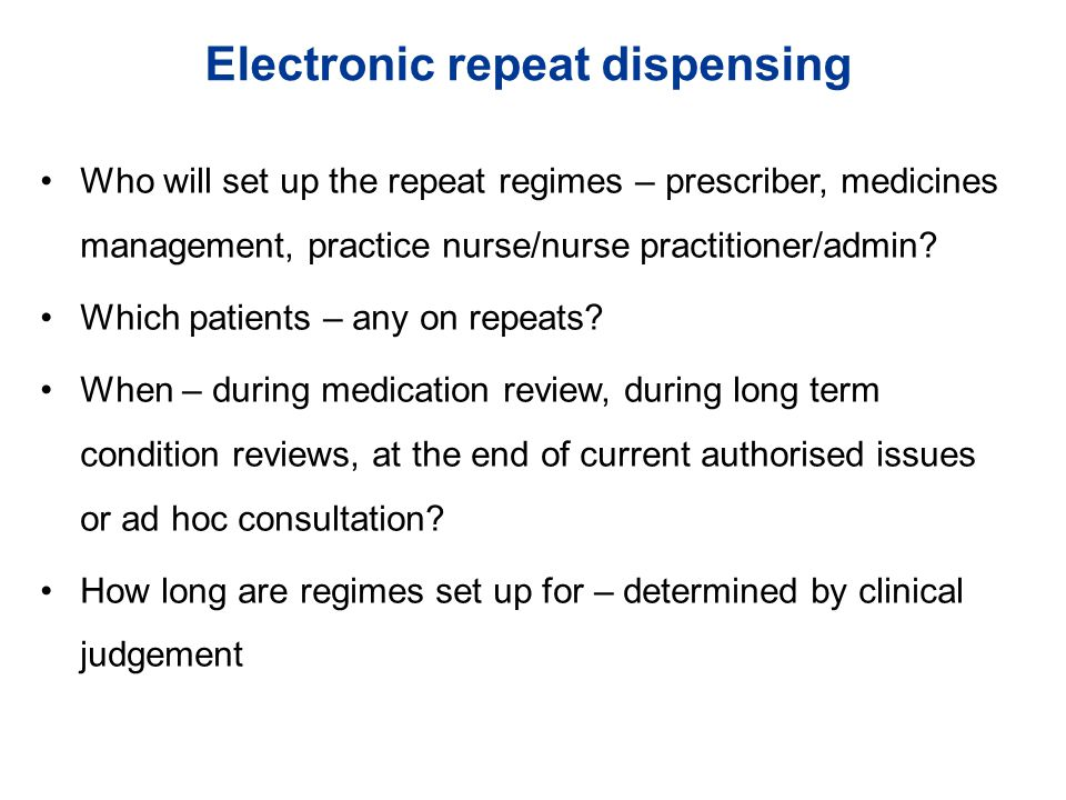 Electronic repeat dispensing Who will set up the repeat regimes – prescriber, medicines management, practice nurse/nurse practitioner/admin.