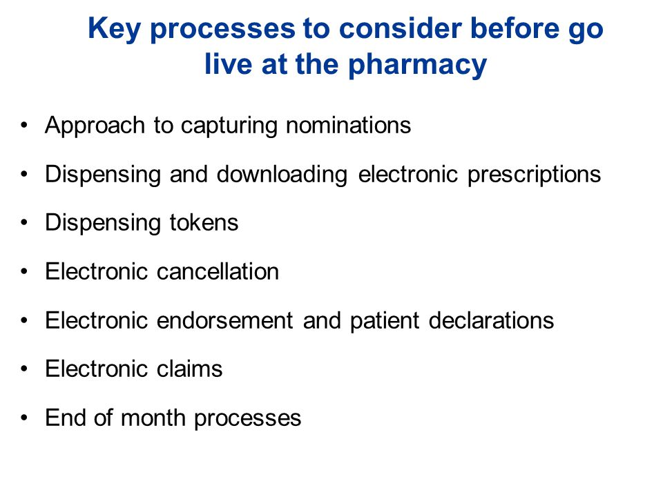 Key processes to consider before go live at the pharmacy Approach to capturing nominations Dispensing and downloading electronic prescriptions Dispensing tokens Electronic cancellation Electronic endorsement and patient declarations Electronic claims End of month processes