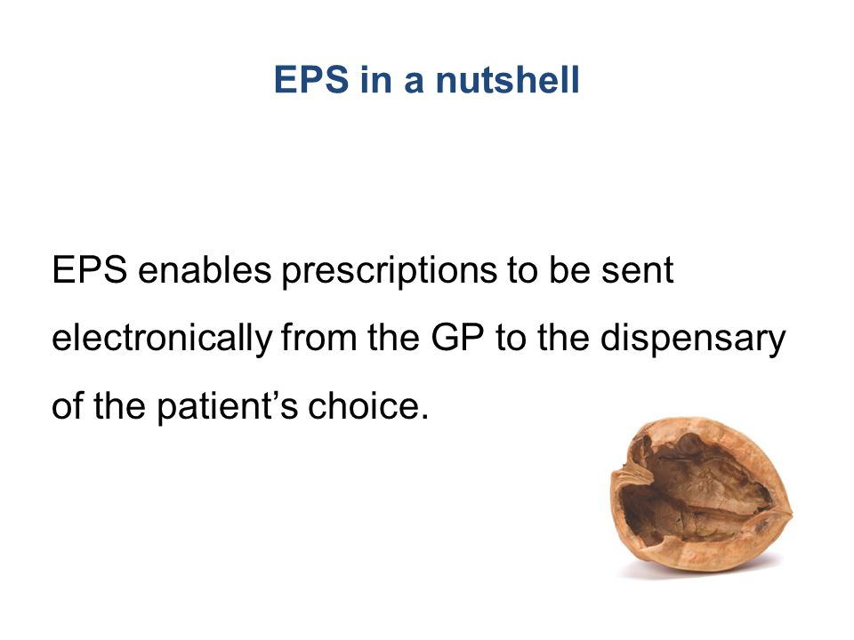EPS in a nutshell EPS enables prescriptions to be sent electronically from the GP to the dispensary of the patient's choice.