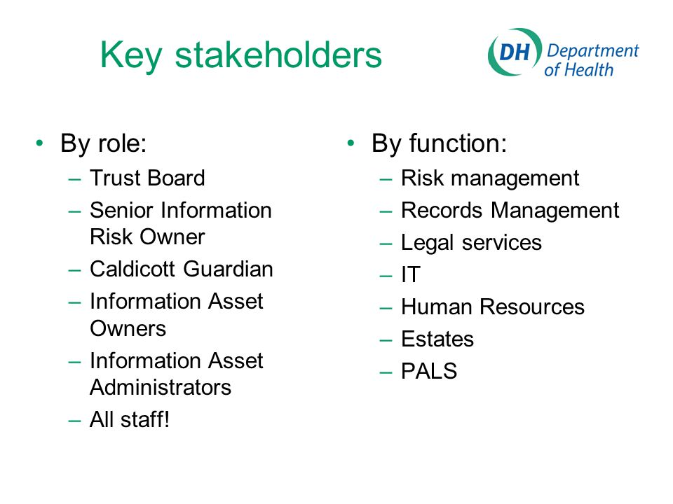 Key stakeholders By role: –Trust Board –Senior Information Risk Owner –Caldicott Guardian –Information Asset Owners –Information Asset Administrators –All staff.