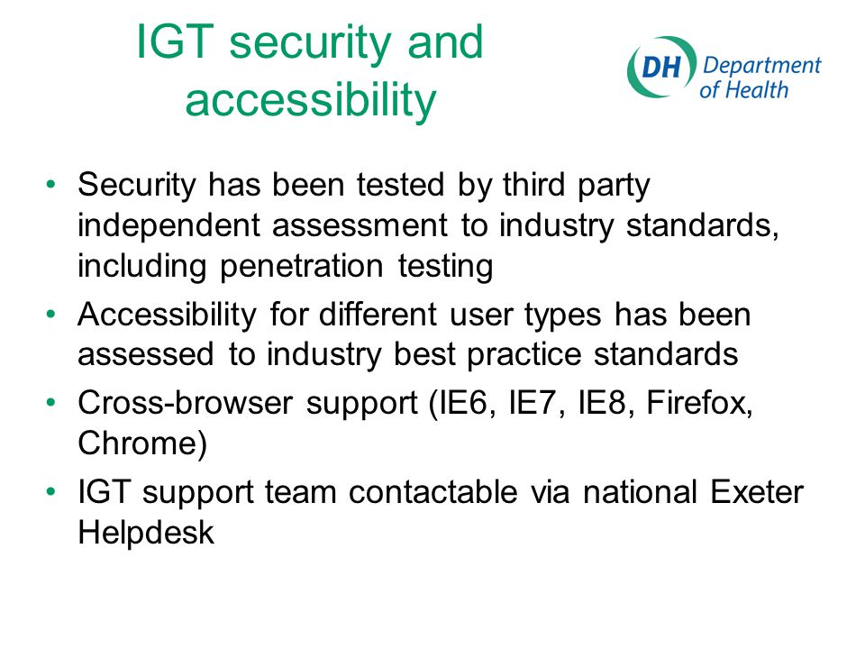 IGT security and accessibility Security has been tested by third party independent assessment to industry standards, including penetration testing Accessibility for different user types has been assessed to industry best practice standards Cross-browser support (IE6, IE7, IE8, Firefox, Chrome) IGT support team contactable via national Exeter Helpdesk