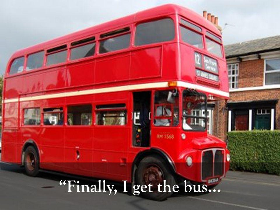 Finally, I get the bus…