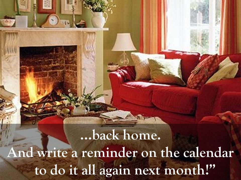 ...back home. And write a reminder on the calendar to do it all again next month!