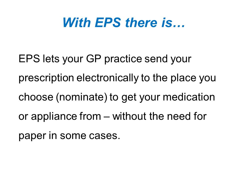 With EPS there is… EPS lets your GP practice send your prescription electronically to the place you choose (nominate) to get your medication or appliance from – without the need for paper in some cases.