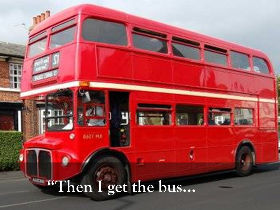 Then I get the bus…