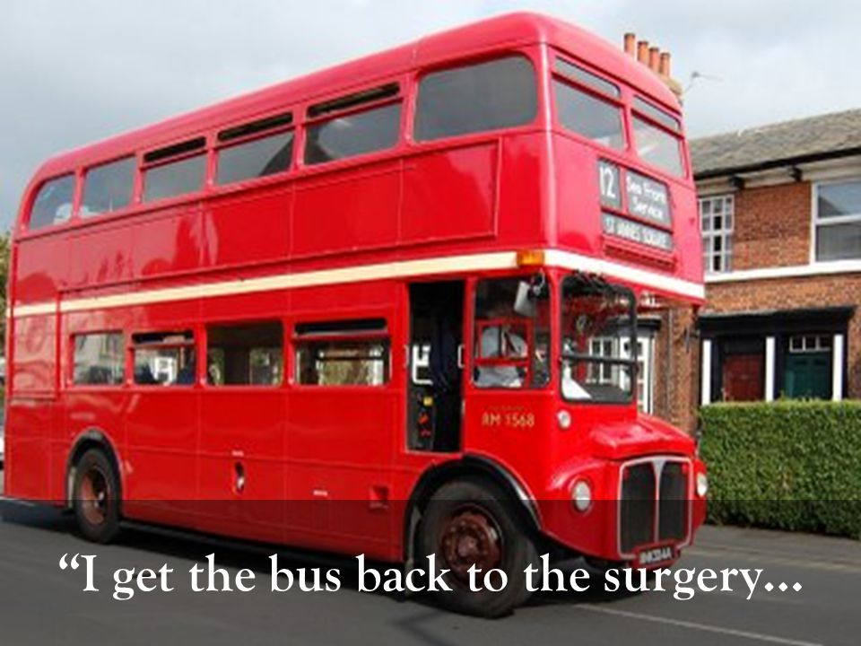I get the bus back to the surgery…