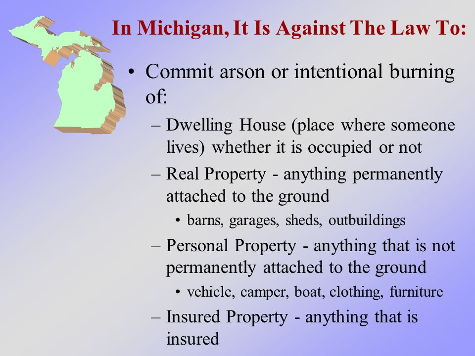 In Michigan, It Is Against The Law To: Commit arson or intentional burning of: –Dwelling House (place where someone lives) whether it is occupied or not –Real Property - anything permanently attached to the ground barns, garages, sheds, outbuildings –Personal Property - anything that is not permanently attached to the ground vehicle, camper, boat, clothing, furniture –Insured Property - anything that is insured