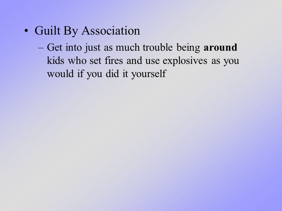 Guilt By Association –Get into just as much trouble being around kids who set fires and use explosives as you would if you did it yourself