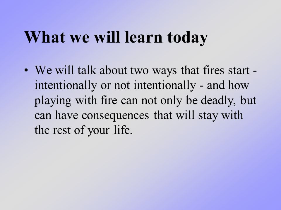 What we will learn today We will talk about two ways that fires start - intentionally or not intentionally - and how playing with fire can not only be deadly, but can have consequences that will stay with the rest of your life.