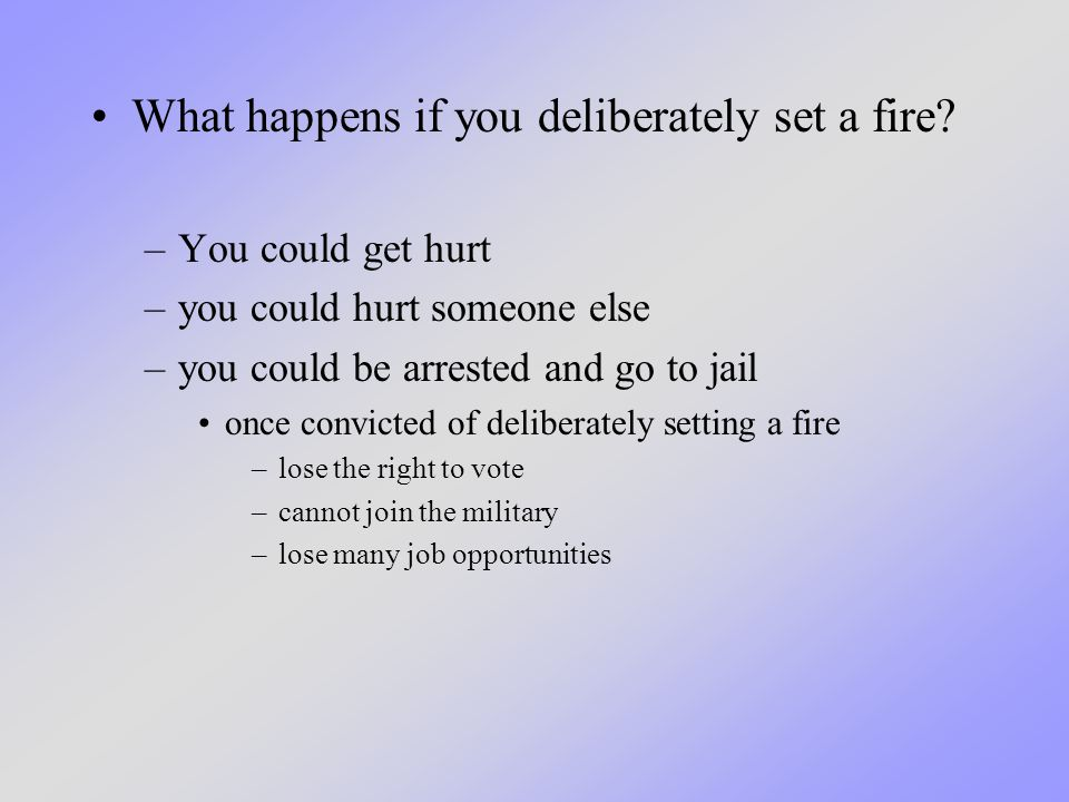 What happens if you deliberately set a fire.