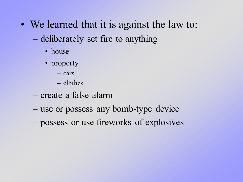 We learned that it is against the law to: –deliberately set fire to anything house property –cars –clothes –create a false alarm –use or possess any bomb-type device –possess or use fireworks of explosives