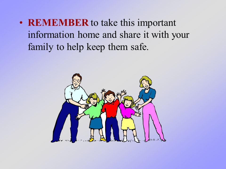 REMEMBER to take this important information home and share it with your family to help keep them safe.