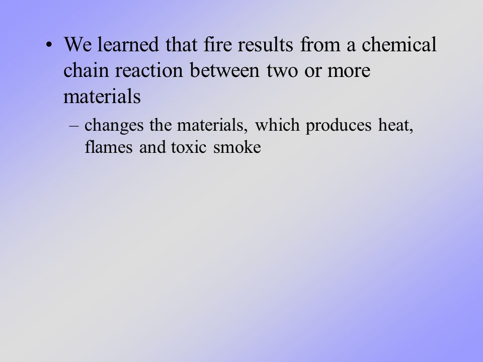 We learned that fire results from a chemical chain reaction between two or more materials –changes the materials, which produces heat, flames and toxic smoke