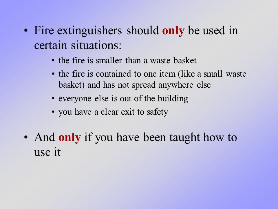 Fire extinguishers should only be used in certain situations: the fire is smaller than a waste basket the fire is contained to one item (like a small