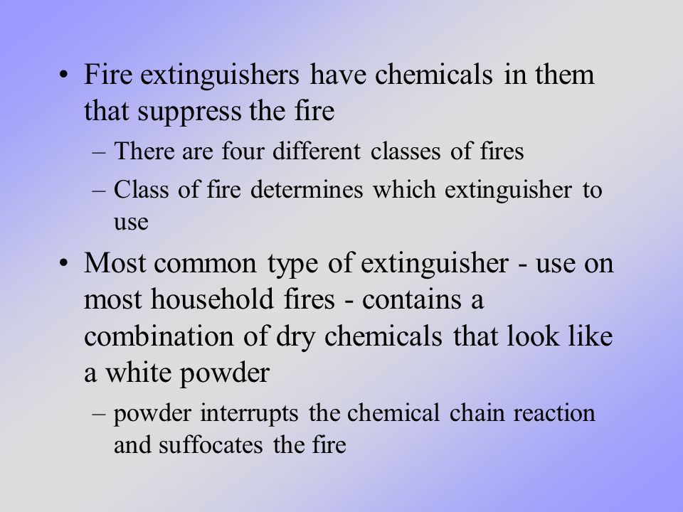 Fire extinguishers have chemicals in them that suppress the fire –There are four different classes of fires –Class of fire determines which extinguish