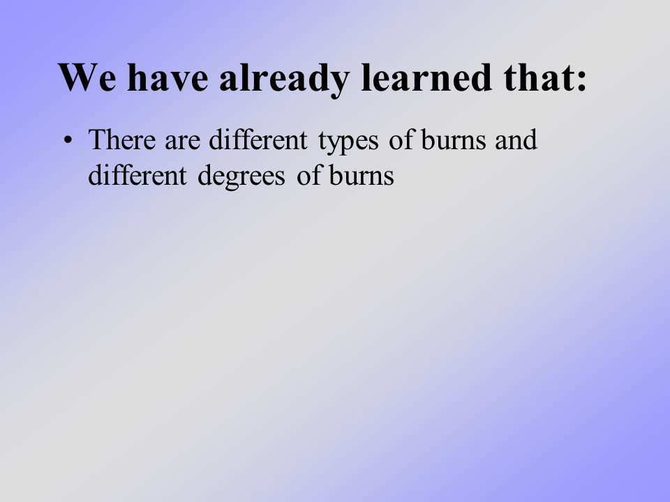 We have already learned that: There are different types of burns and different degrees of burns
