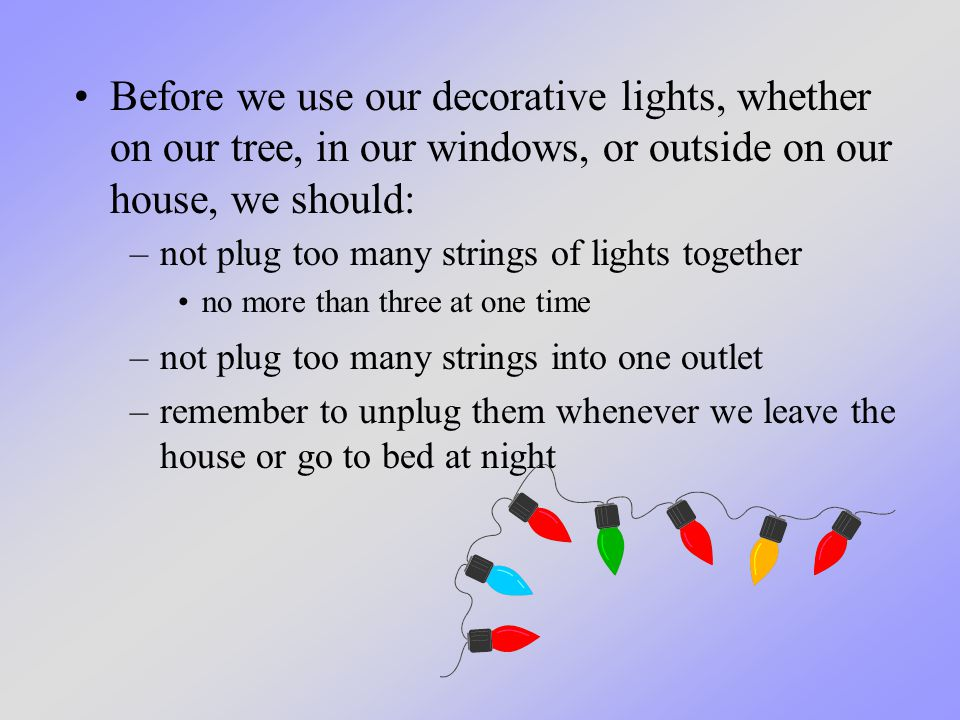 Before we use our decorative lights, whether on our tree, in our windows, or outside on our house, we should: –not plug too many strings of lights together no more than three at one time –not plug too many strings into one outlet –remember to unplug them whenever we leave the house or go to bed at night