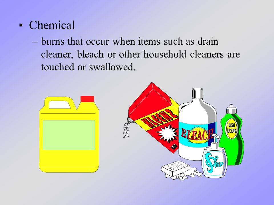 Chemical –burns that occur when items such as drain cleaner, bleach or other household cleaners are touched or swallowed.