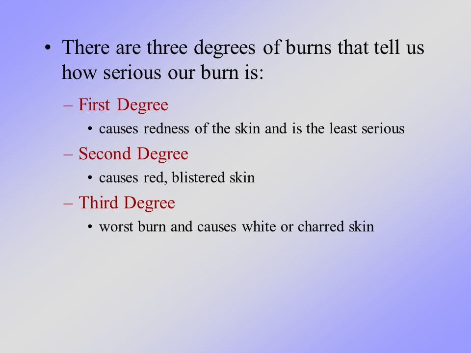There are three degrees of burns that tell us how serious our burn is: –First Degree causes redness of the skin and is the least serious –Second Degree causes red, blistered skin –Third Degree worst burn and causes white or charred skin
