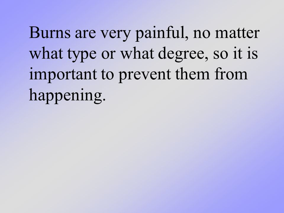Burns are very painful, no matter what type or what degree, so it is important to prevent them from happening.