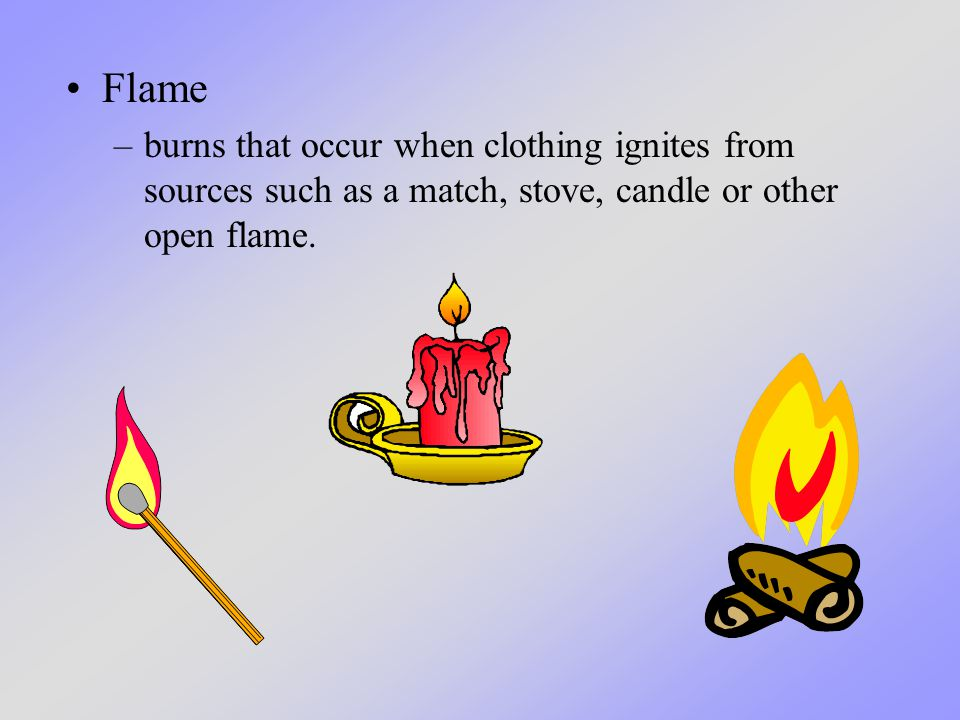 Flame –burns that occur when clothing ignites from sources such as a match, stove, candle or other open flame.
