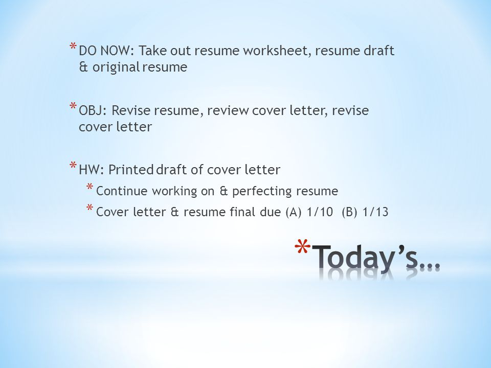 * DO NOW: Take out resume worksheet, resume draft & original resume * OBJ: Revise resume, review cover letter, revise cover letter * HW: Printed draft of cover letter * Continue working on & perfecting resume * Cover letter & resume final due (A) 1/10 (B) 1/13