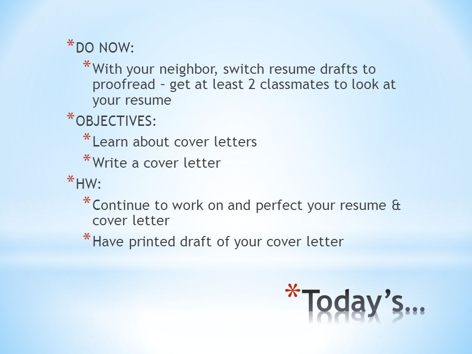 * DO NOW: * With your neighbor, switch resume drafts to proofread – get at least 2 classmates to look at your resume * OBJECTIVES: * Learn about cover letters * Write a cover letter * HW: * Continue to work on and perfect your resume & cover letter * Have printed draft of your cover letter