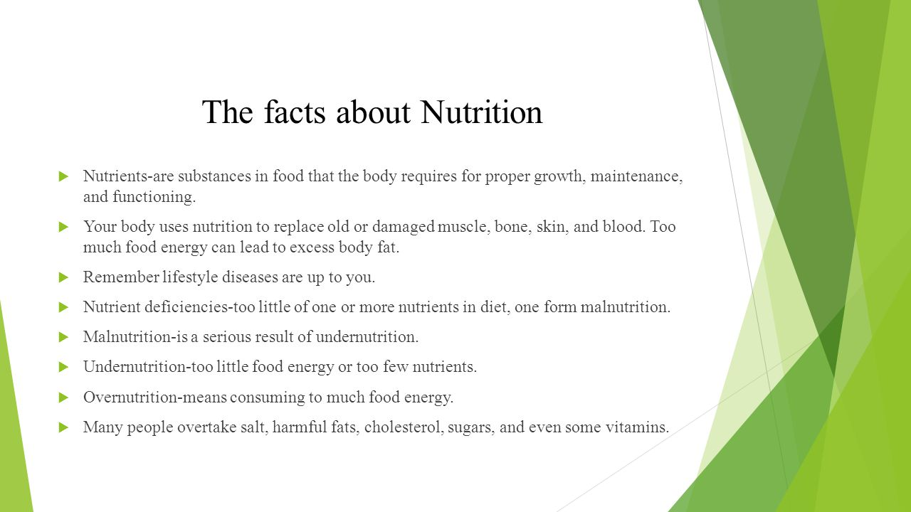 The facts about Nutrition  Nutrients-are substances in food that the body requires for proper growth, maintenance, and functioning.  Your body uses